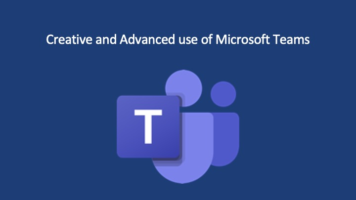 Creative and Advanced Use of Microsoft Teams – Part 1